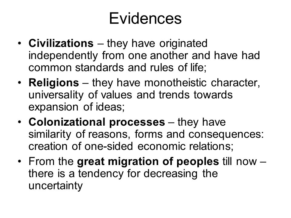 Evidences Civilizations – they have originated independently from one another and have had common standards and rules of life; Religions – they have m