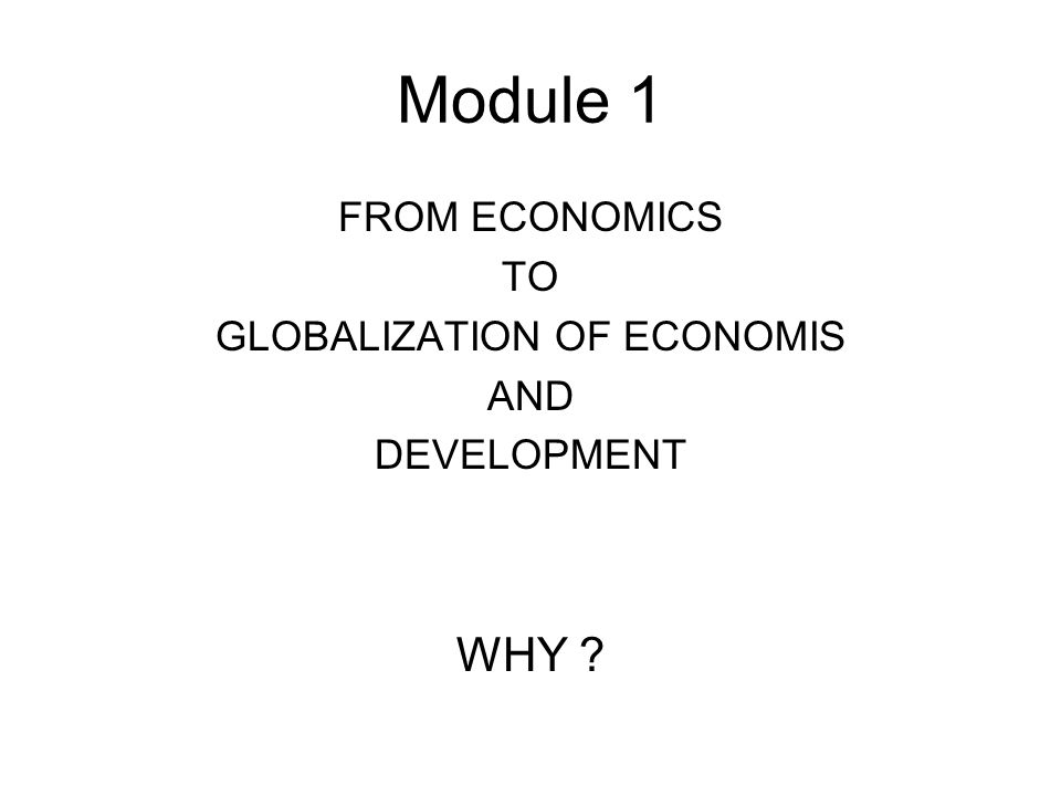 Module 1 FROM ECONOMICS TO GLOBALIZATION OF ECONOMIS AND DEVELOPMENT WHY ?