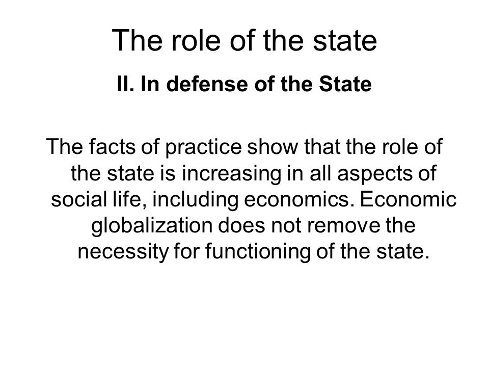 The role of the state II. In defense of the State The facts of practice show that the role of the state is increasing in all aspects of social life, i