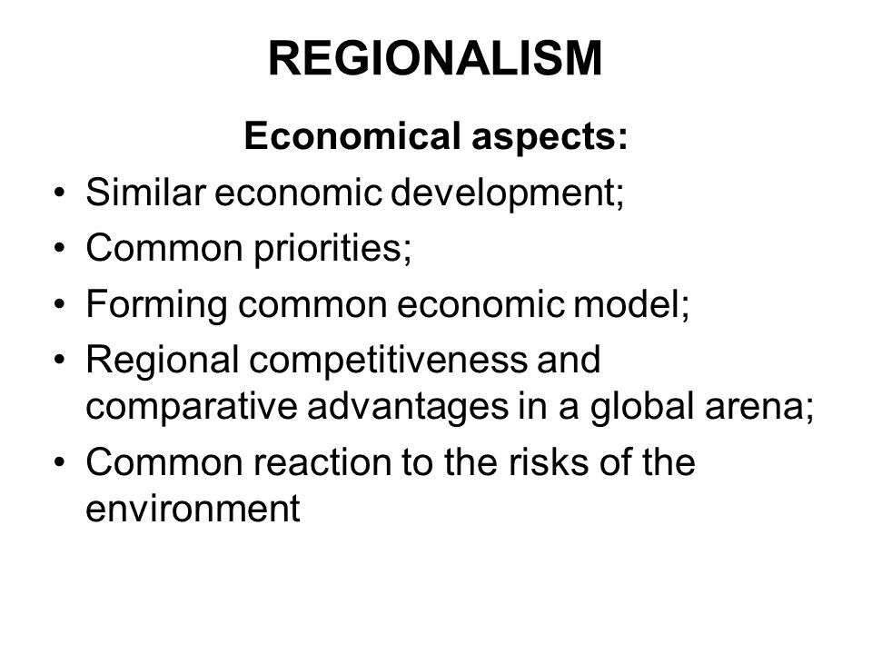 REGIONALISM Economical aspects: Similar economic development; Common priorities; Forming common economic model; Regional competitiveness and comparative advantages in a global arena; Common reaction to the risks of the environment