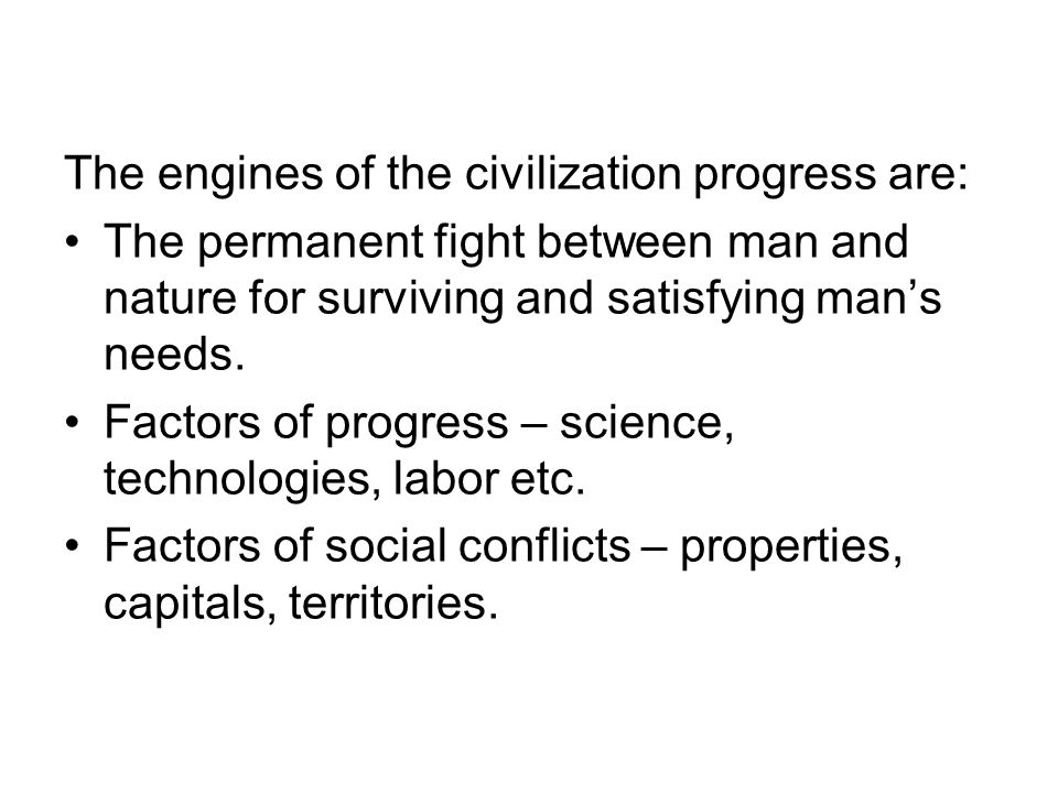 The engines of the civilization progress are: The permanent fight between man and nature for surviving and satisfying mans needs. Factors of progress
