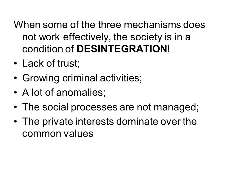 When some of the three mechanisms does not work effectively, the society is in a condition of DESINTEGRATION! Lack of trust; Growing criminal activiti
