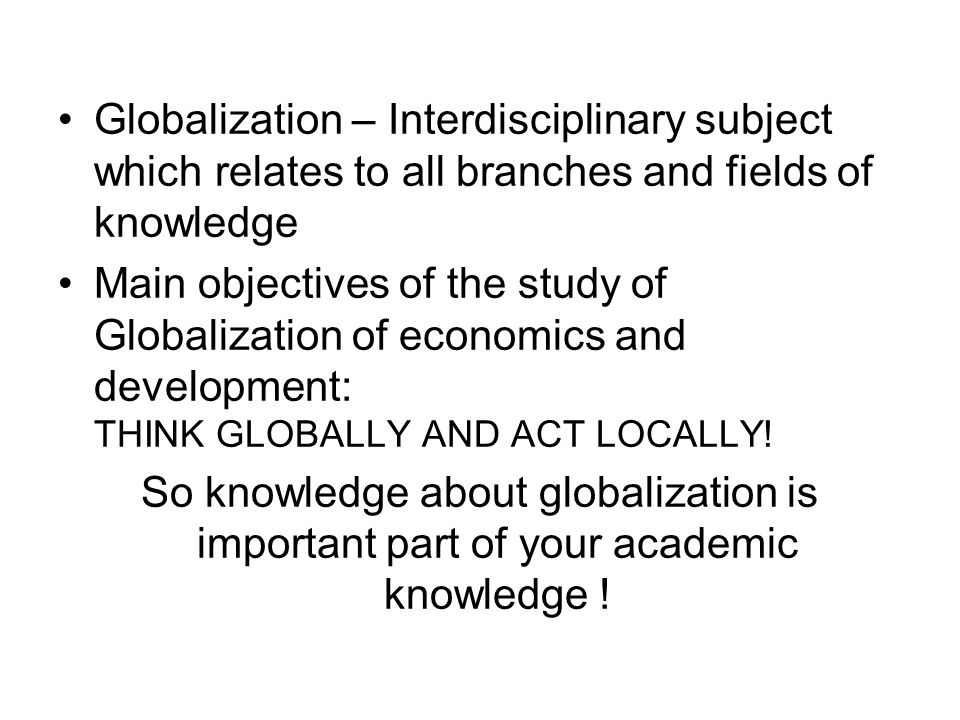 Globalization – Interdisciplinary subject which relates to all branches and fields of knowledge Main objectives of the study of Globalization of econo