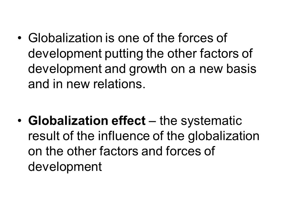 Globalization is one of the forces of development putting the other factors of development and growth on a new basis and in new relations. Globalizati