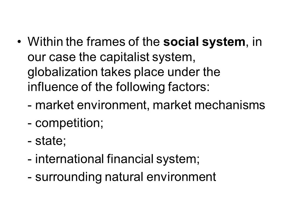 Within the frames of the social system, in our case the capitalist system, globalization takes place under the influence of the following factors: - m