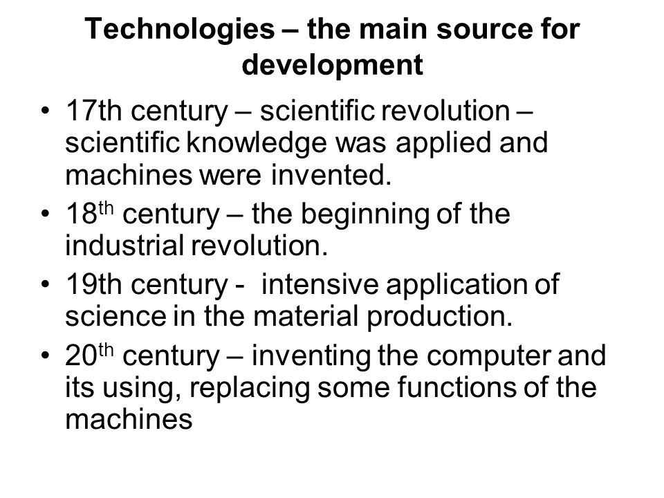 Technologies – the main source for development 17th century – scientific revolution – scientific knowledge was applied and machines were invented. 18