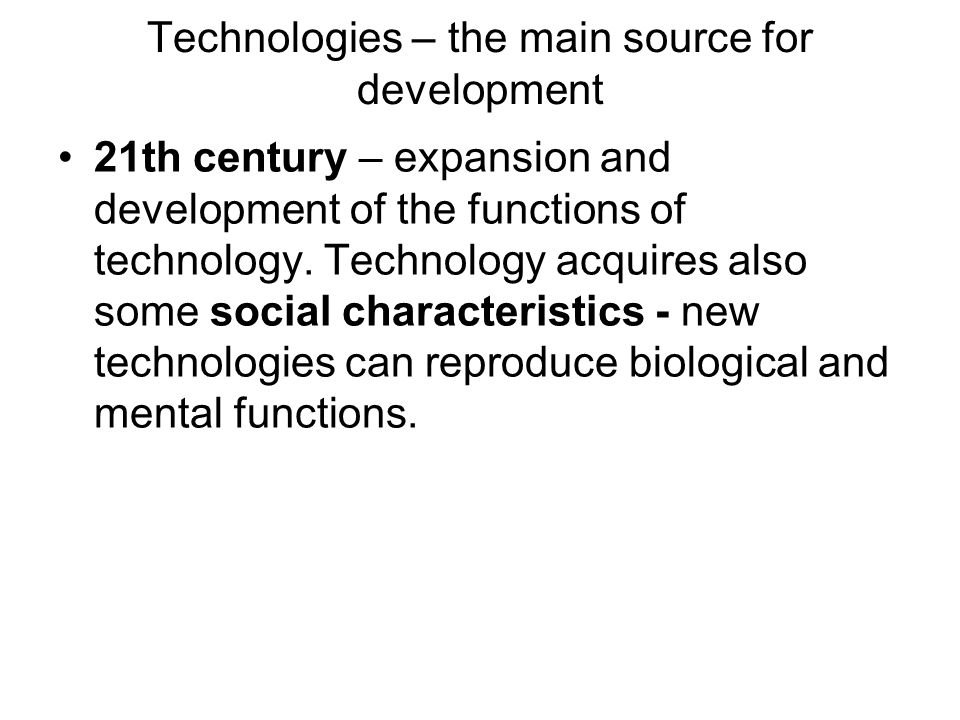 Technologies – the main source for development 21th century – expansion and development of the functions of technology. Technology acquires also some
