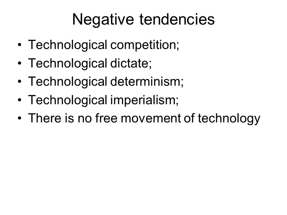 Negative tendencies Technological competition; Technological dictate; Technological determinism; Technological imperialism; There is no free movement