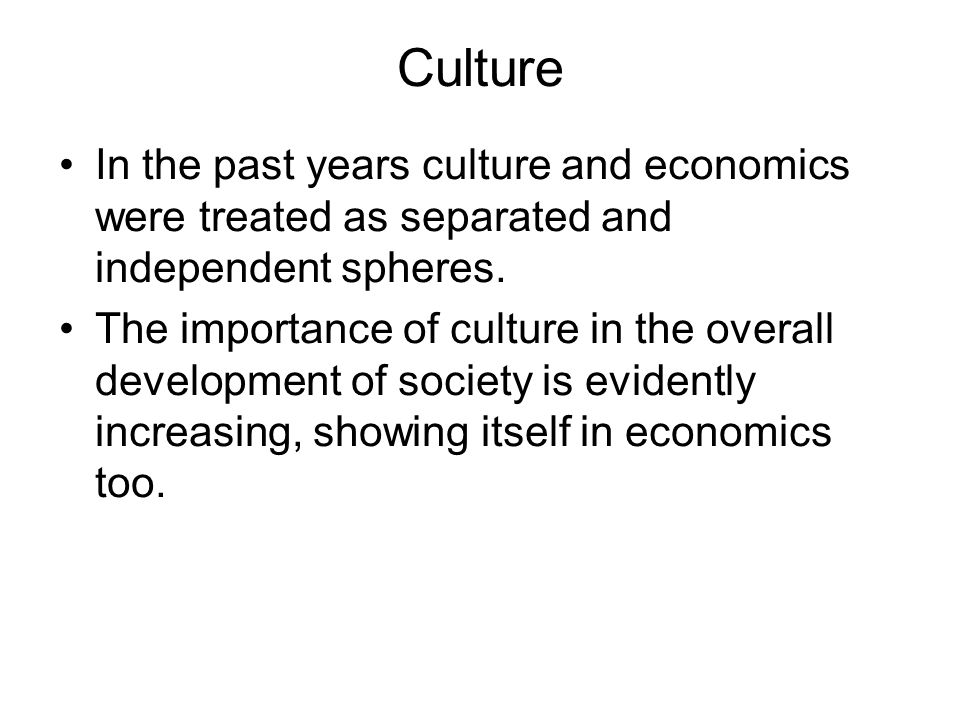Culture In the past years culture and economics were treated as separated and independent spheres. The importance of culture in the overall developmen