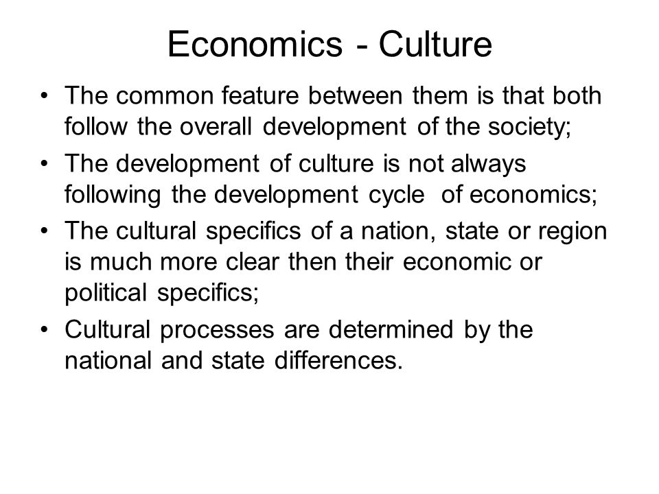 Economics - Culture The common feature between them is that both follow the overall development of the society; The development of culture is not alwa