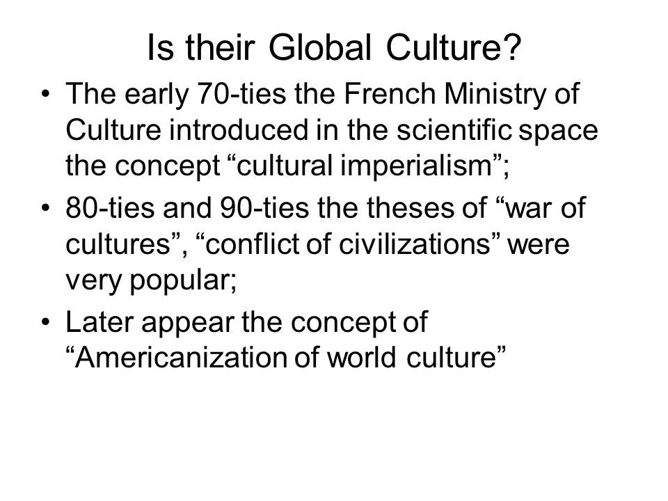 Is their Global Culture? The early 70-ties the French Ministry of Culture introduced in the scientific space the concept cultural imperialism; 80-ties