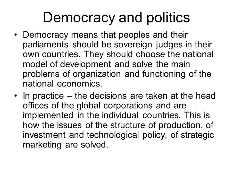 Democracy and politics Democracy means that peoples and their parliaments should be sovereign judges in their own countries. They should choose the na