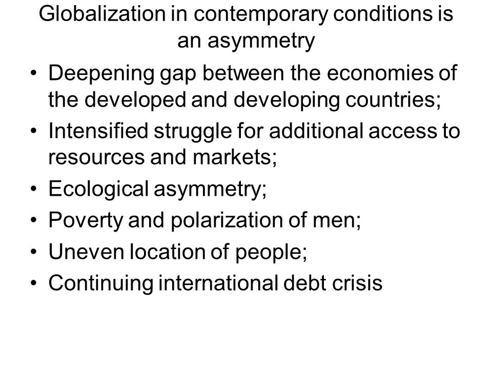 Globalization in contemporary conditions is an asymmetry Deepening gap between the economies of the developed and developing countries; Intensified st
