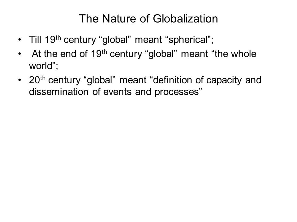 The Nature of Globalization Till 19 th century global meant spherical; At the end of 19 th century global meant the whole world; 20 th century global