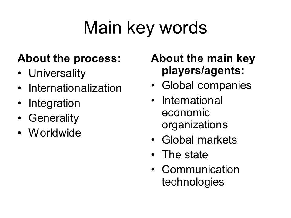 Main key words About the process: Universality Internationalization Integration Generality Worldwide About the main key players/agents: Global companies International economic organizations Global markets The state Communication technologies