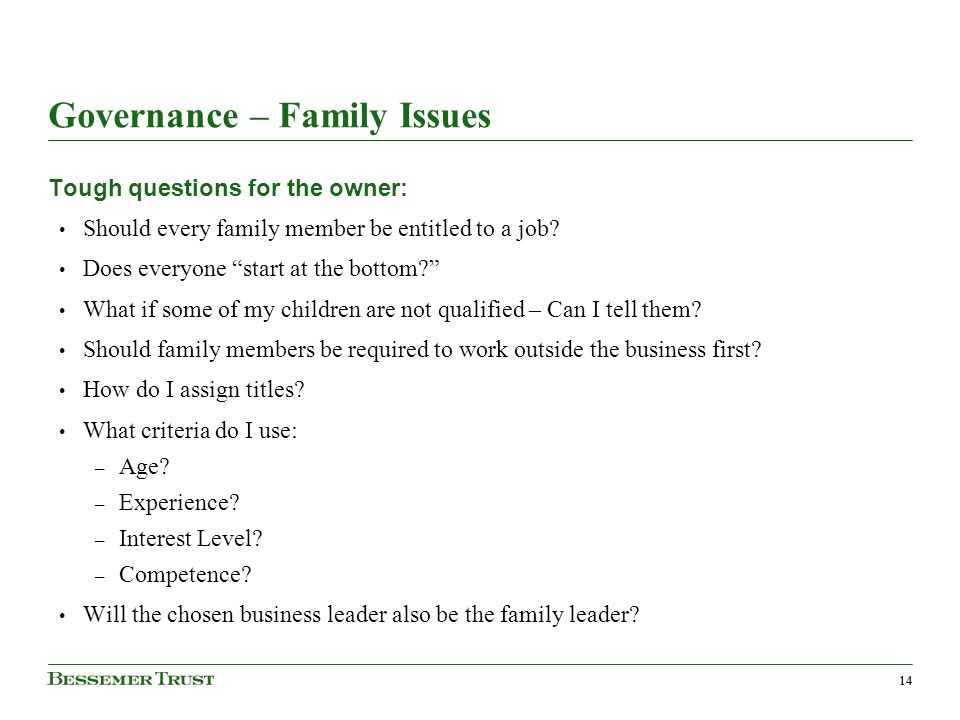 14 Governance – Family Issues Tough questions for the owner: Should every family member be entitled to a job.