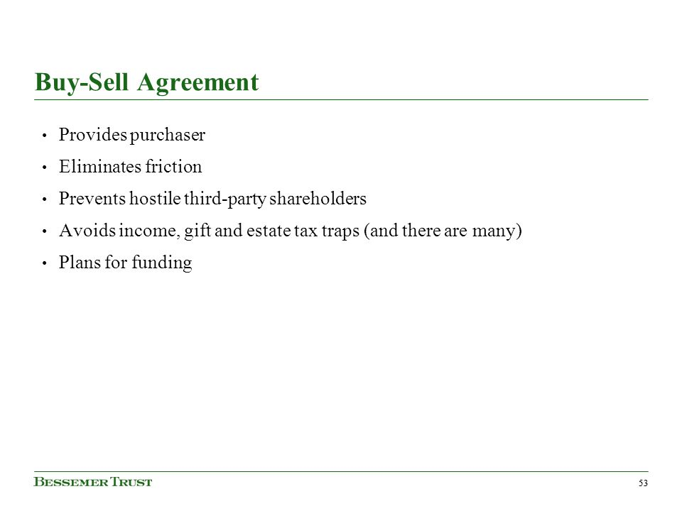 53 Buy-Sell Agreement Provides purchaser Eliminates friction Prevents hostile third-party shareholders Avoids income, gift and estate tax traps (and there are many) Plans for funding