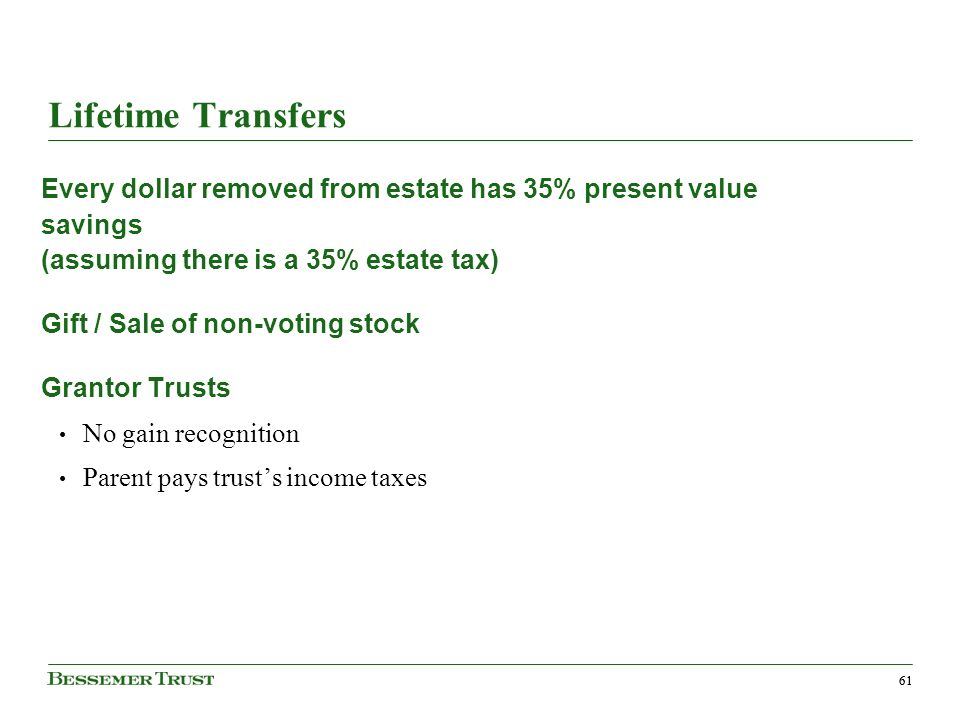61 Lifetime Transfers Every dollar removed from estate has 35% present value savings (assuming there is a 35% estate tax) Gift / Sale of non-voting stock Grantor Trusts No gain recognition Parent pays trusts income taxes