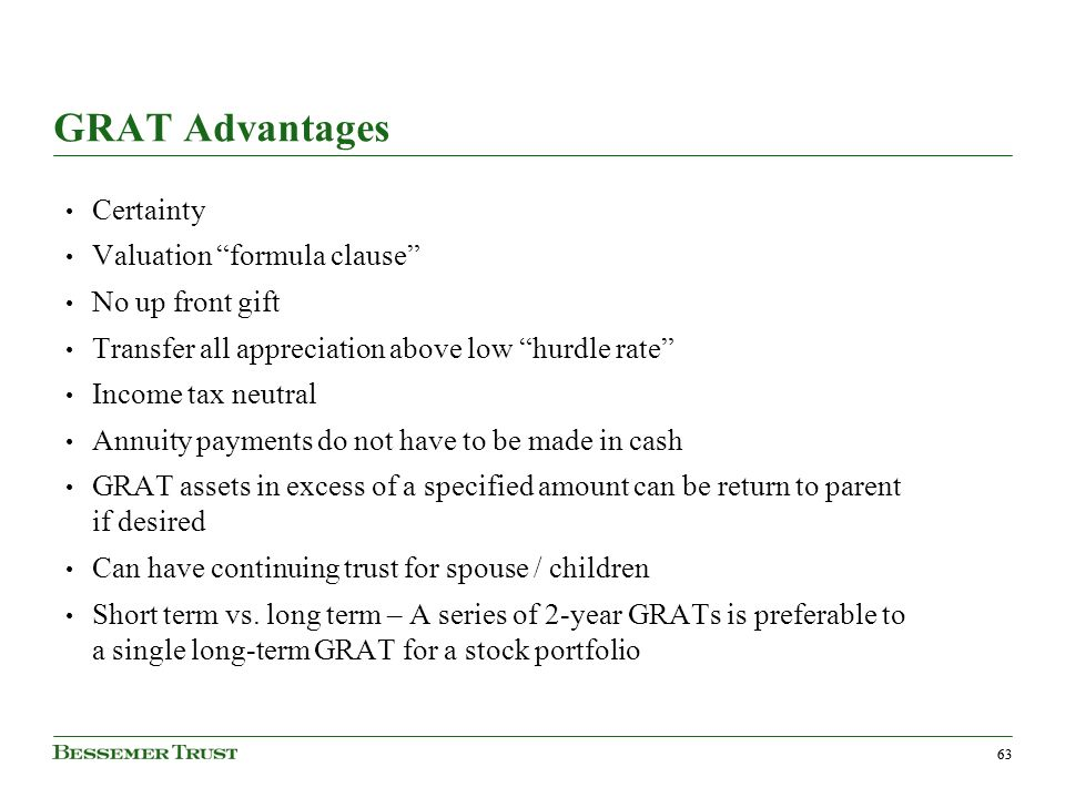 63 GRAT Advantages Certainty Valuation formula clause No up front gift Transfer all appreciation above low hurdle rate Income tax neutral Annuity payments do not have to be made in cash GRAT assets in excess of a specified amount can be return to parent if desired Can have continuing trust for spouse / children Short term vs.