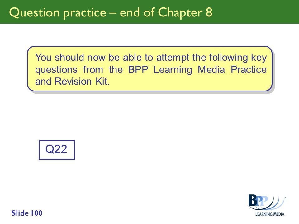 Slide 100 Question practice – end of Chapter 8 Q22 You should now be able to attempt the following key questions from the BPP Learning Media Practice