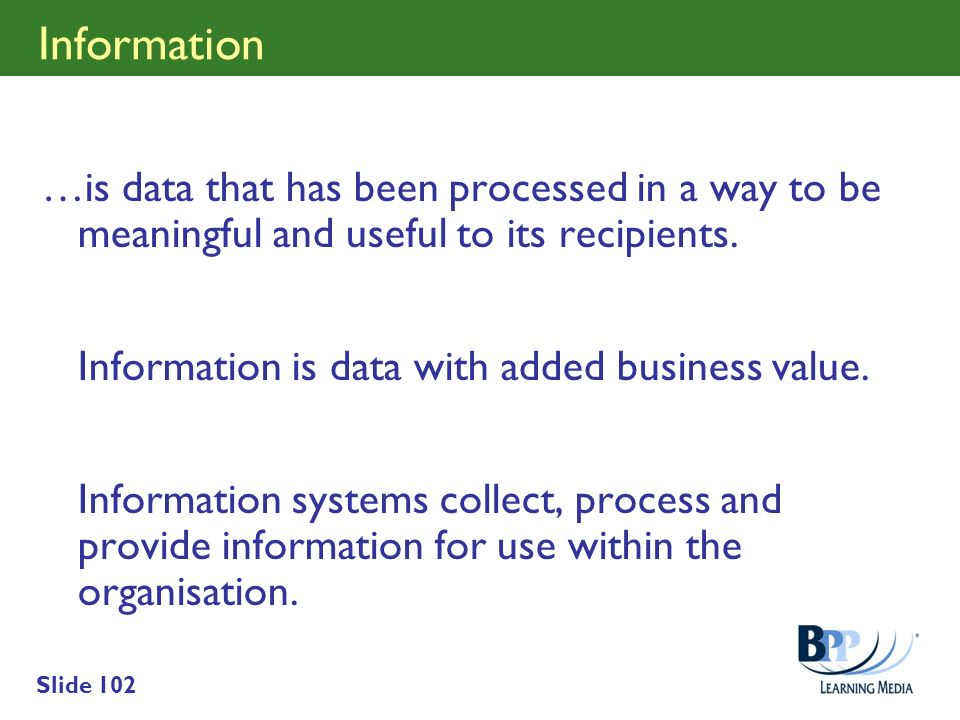 Slide 102 Information …is data that has been processed in a way to be meaningful and useful to its recipients. Information is data with added business