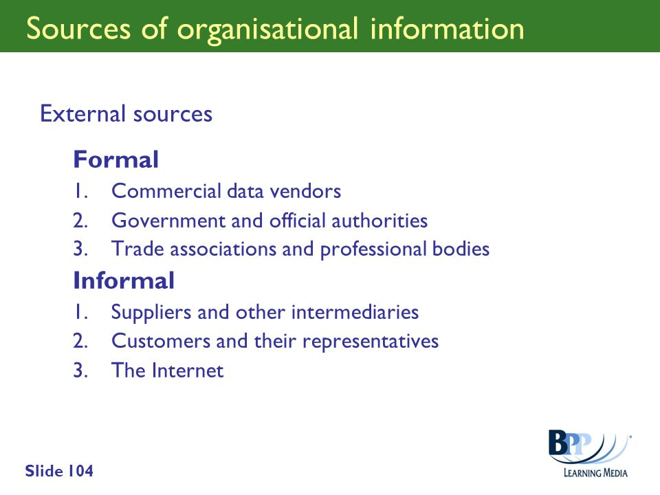 Slide 104 Sources of organisational information External sources Formal 1.Commercial data vendors 2.Government and official authorities 3.Trade associ