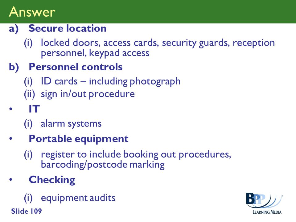 Slide 109 Answer a)Secure location (i)locked doors, access cards, security guards, reception personnel, keypad access b)Personnel controls (i)ID cards