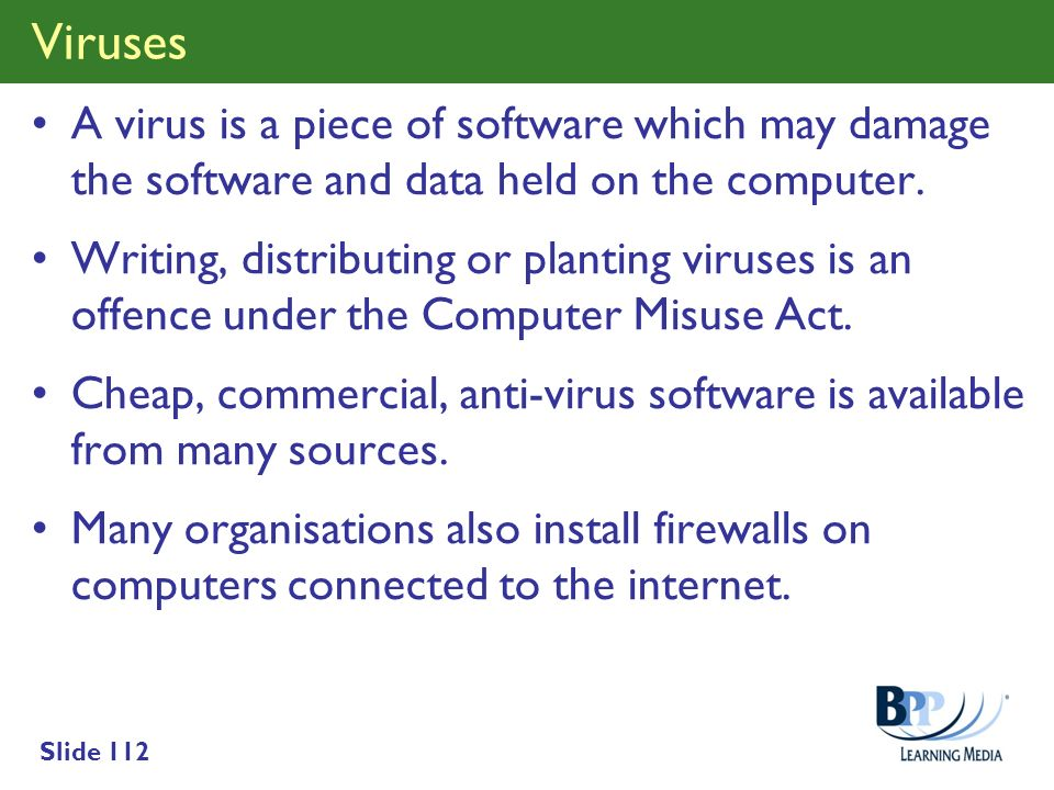 Slide 112 Viruses A virus is a piece of software which may damage the software and data held on the computer. Writing, distributing or planting viruse