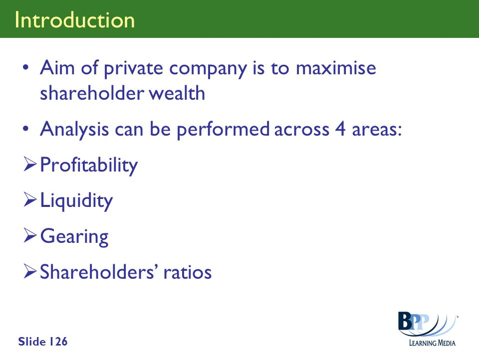 Slide 126 Introduction Aim of private company is to maximise shareholder wealth Analysis can be performed across 4 areas: Profitability Liquidity Gear