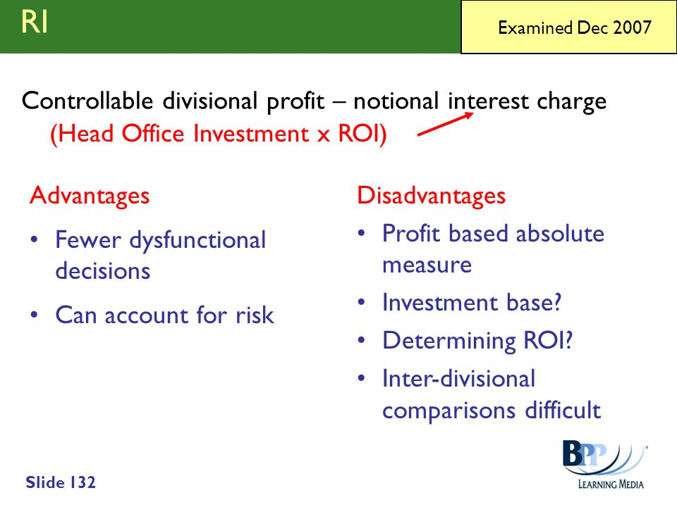 Slide 132 RI Advantages Fewer dysfunctional decisions Can account for risk Disadvantages Profit based absolute measure Investment base? Determining RO