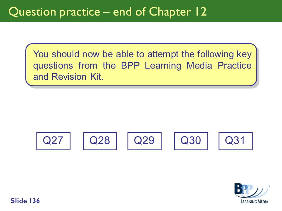 Slide 136 Question practice – end of Chapter 12 Q27 You should now be able to attempt the following key questions from the BPP Learning Media Practice