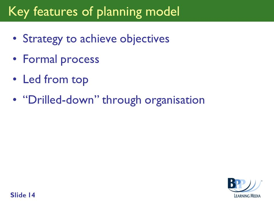 Slide 14 Key features of planning model Strategy to achieve objectives Formal process Led from top Drilled-down through organisation