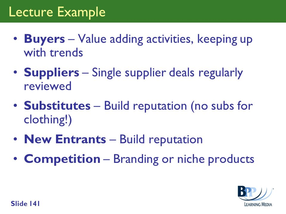 Slide 141 Lecture Example Buyers – Value adding activities, keeping up with trends Suppliers – Single supplier deals regularly reviewed Substitutes –