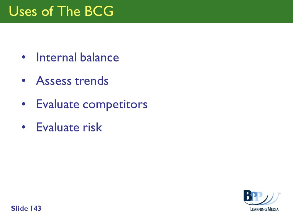 Slide 143 Uses of The BCG Internal balance Assess trends Evaluate competitors Evaluate risk