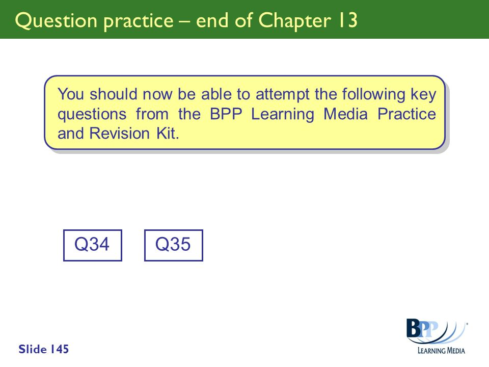 Slide 145 Question practice – end of Chapter 13 Q34 You should now be able to attempt the following key questions from the BPP Learning Media Practice