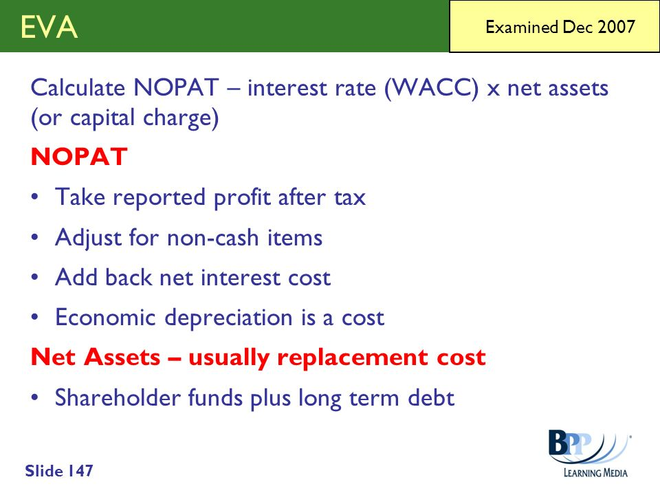 Slide 147 EVA Calculate NOPAT – interest rate (WACC) x net assets (or capital charge) NOPAT Take reported profit after tax Adjust for non-cash items A