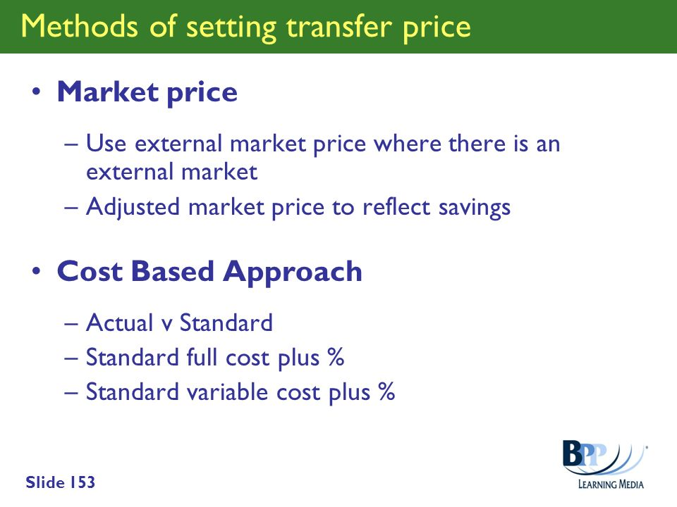 Slide 153 Methods of setting transfer price Market price –Use external market price where there is an external market –Adjusted market price to reflec