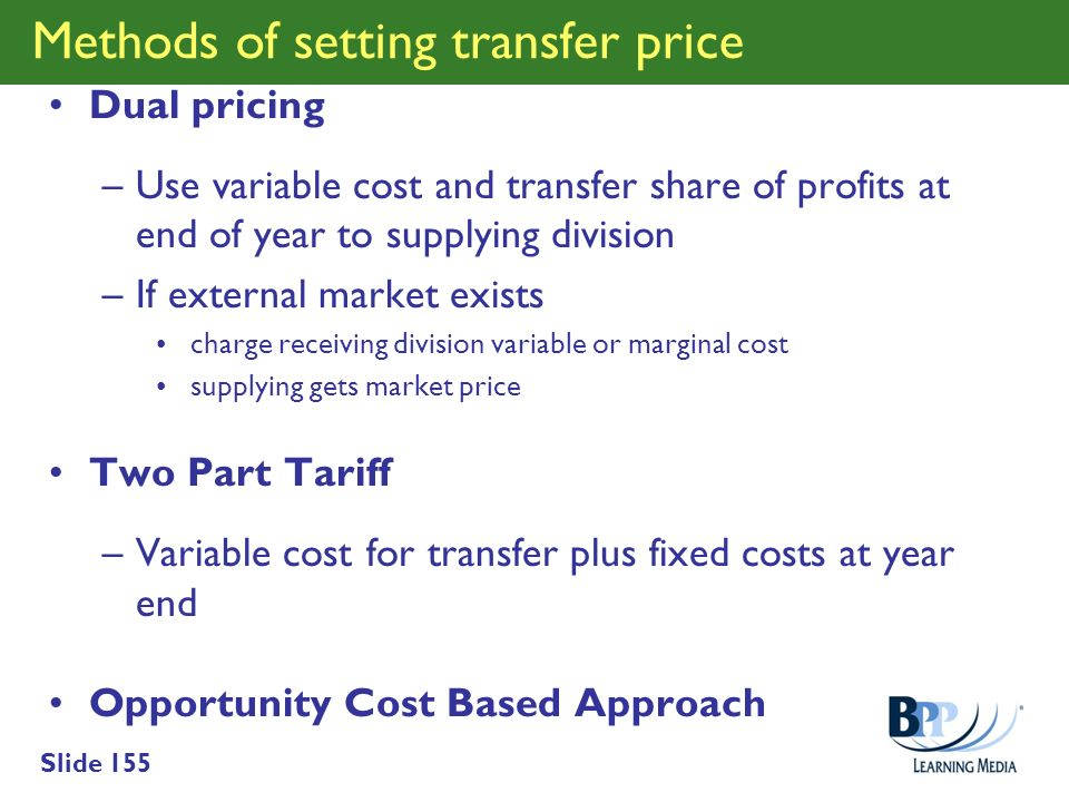 Slide 155 Methods of setting transfer price Dual pricing –Use variable cost and transfer share of profits at end of year to supplying division –If ext