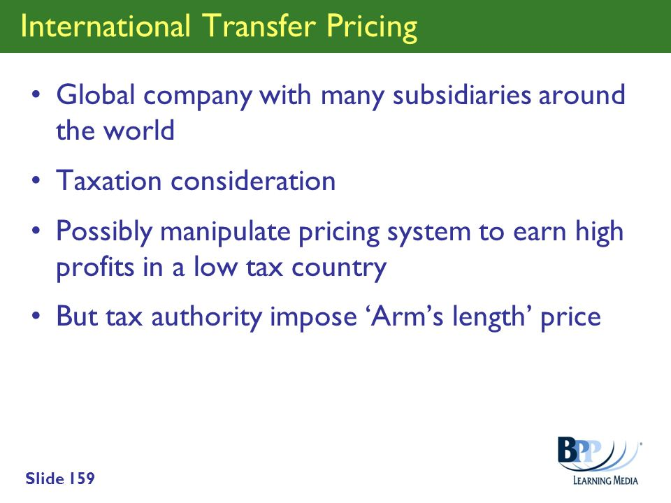 Slide 159 International Transfer Pricing Global company with many subsidiaries around the world Taxation consideration Possibly manipulate pricing sys