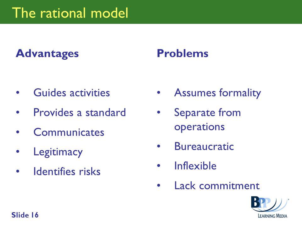 Slide 16 The rational model Advantages Guides activities Provides a standard Communicates Legitimacy Identifies risks Problems Assumes formality Separ