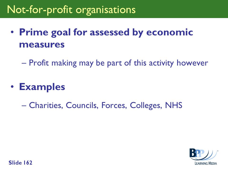 Slide 162 Not-for-profit organisations Prime goal for assessed by economic measures –Profit making may be part of this activity however Examples –Char