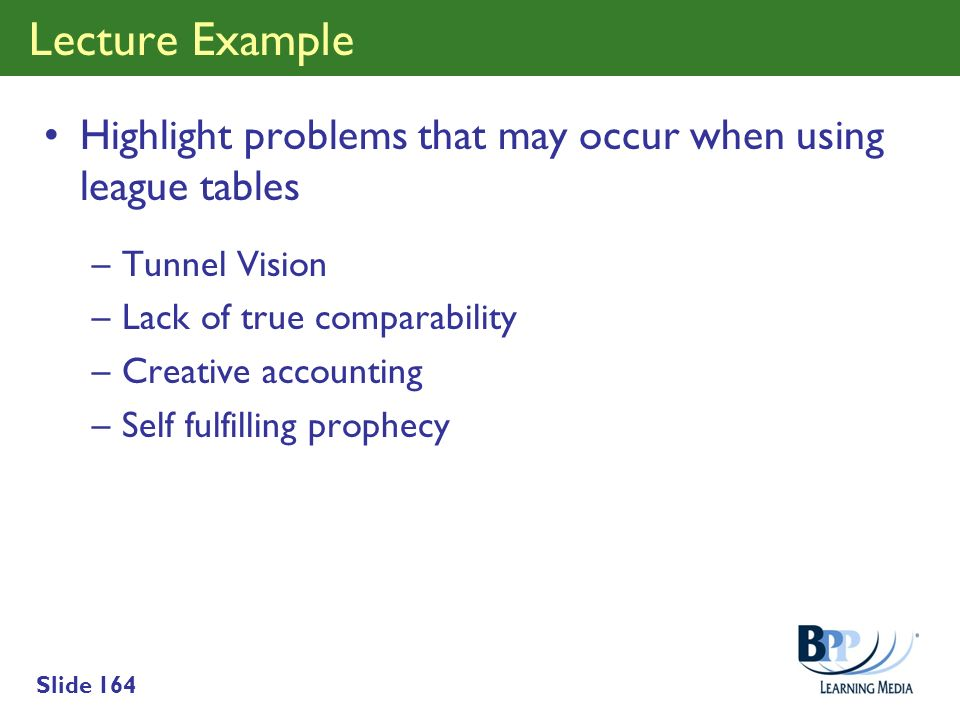 Slide 164 Lecture Example Highlight problems that may occur when using league tables –Tunnel Vision –Lack of true comparability –Creative accounting –