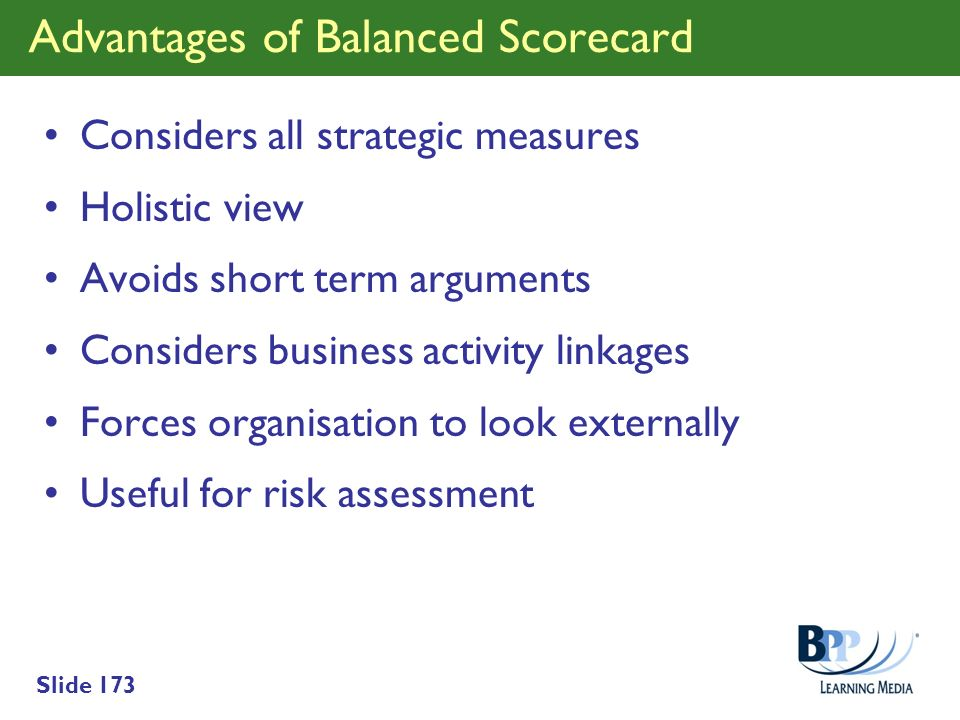 Slide 173 Advantages of Balanced Scorecard Considers all strategic measures Holistic view Avoids short term arguments Considers business activity link