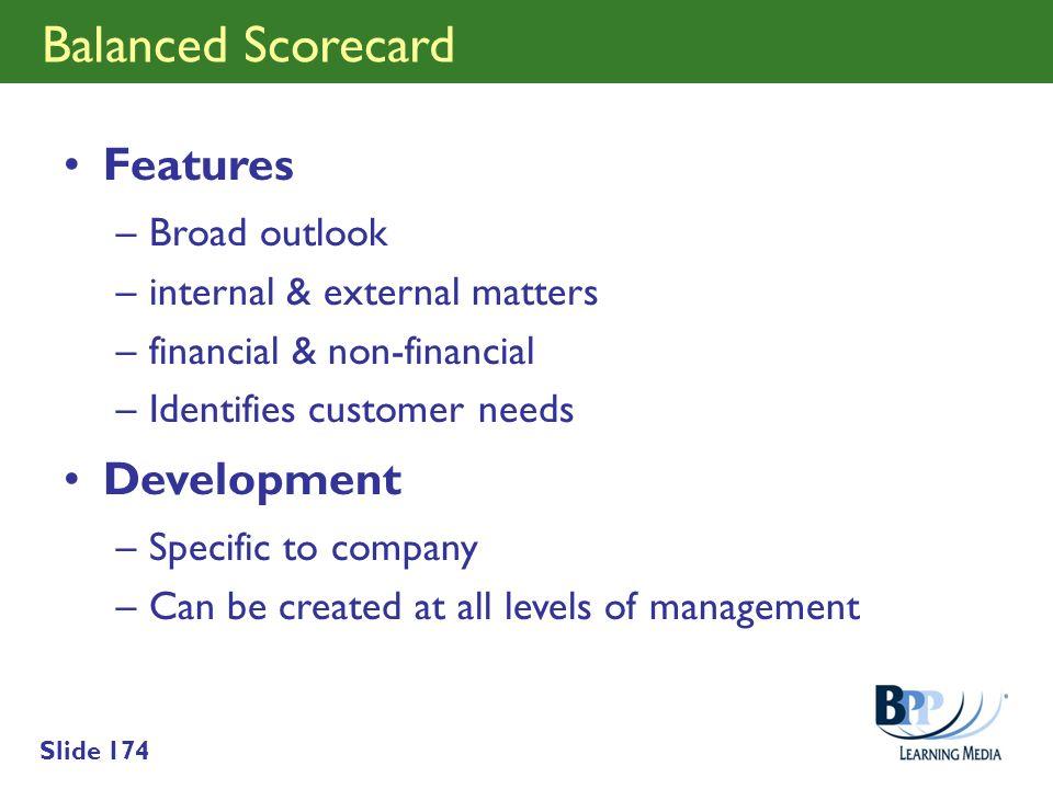 Slide 174 Balanced Scorecard Features –Broad outlook –internal & external matters –financial & non-financial –Identifies customer needs Development –S