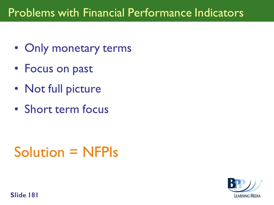 Slide 181 Problems with Financial Performance Indicators Only monetary terms Focus on past Not full picture Short term focus Solution = NFPIs