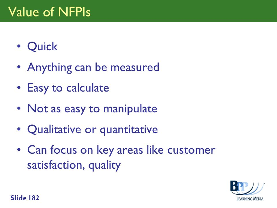 Slide 182 Value of NFPIs Quick Anything can be measured Easy to calculate Not as easy to manipulate Qualitative or quantitative Can focus on key areas