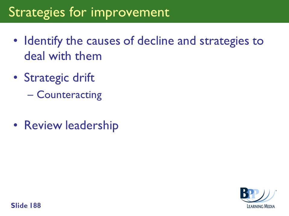 Slide 188 Strategies for improvement Identify the causes of decline and strategies to deal with them Strategic drift –Counteracting Review leadership