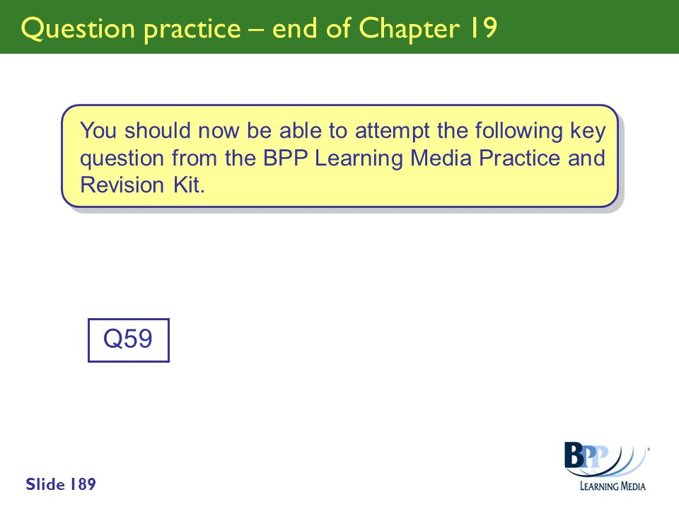 Slide 189 Question practice – end of Chapter 19 Q59 You should now be able to attempt the following key question from the BPP Learning Media Practice