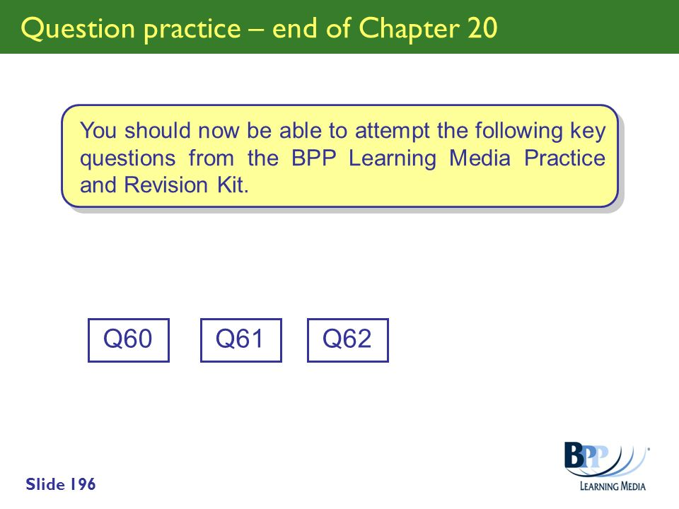 Slide 196 Question practice – end of Chapter 20 Q60 You should now be able to attempt the following key questions from the BPP Learning Media Practice