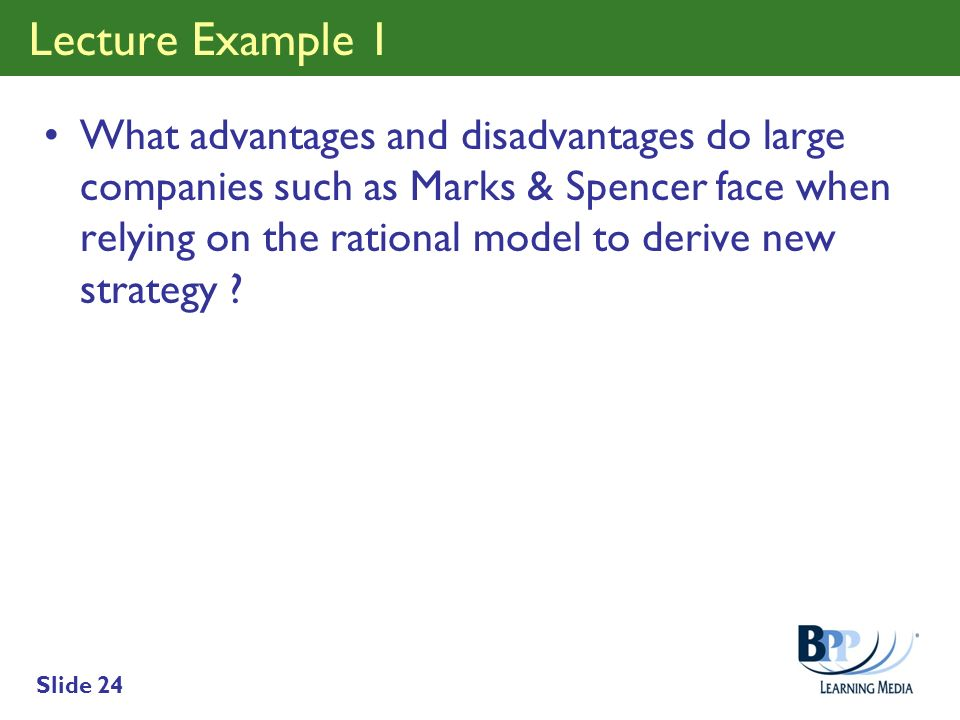 Slide 24 Lecture Example 1 What advantages and disadvantages do large companies such as Marks & Spencer face when relying on the rational model to der